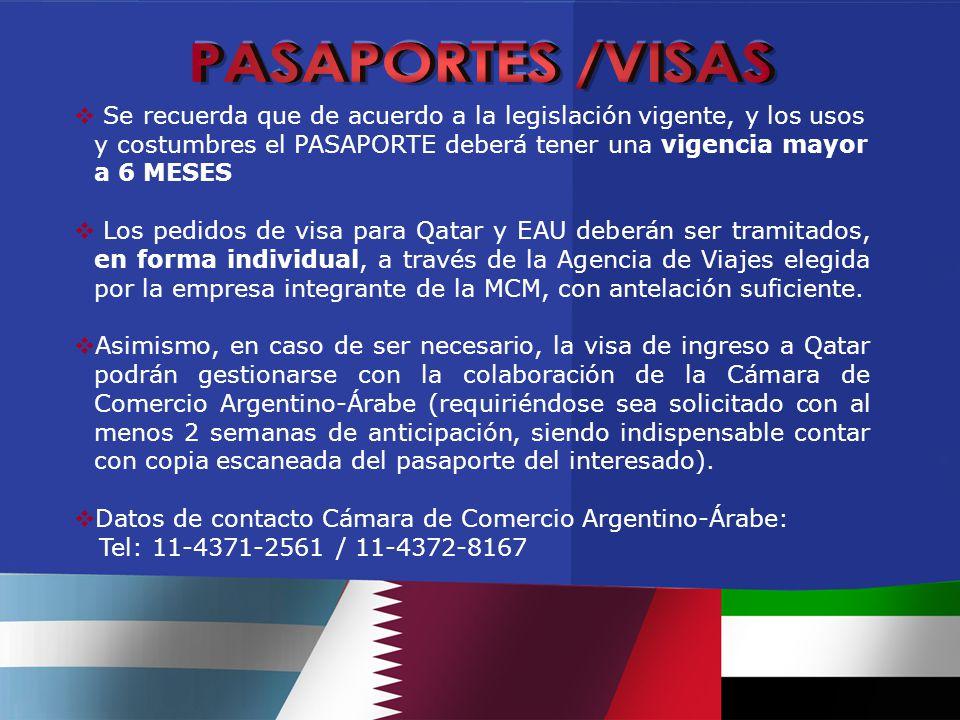  Se recuerda que de acuerdo a la legislación vigente, y los usos y costumbres el PASAPORTE deberá tener una vigencia mayor a 6 MESES  Los pedidos de visa para Qatar y EAU deberán ser tramitados, en forma individual, a través de la Agencia de Viajes elegida por la empresa integrante de la MCM, con antelación suficiente.