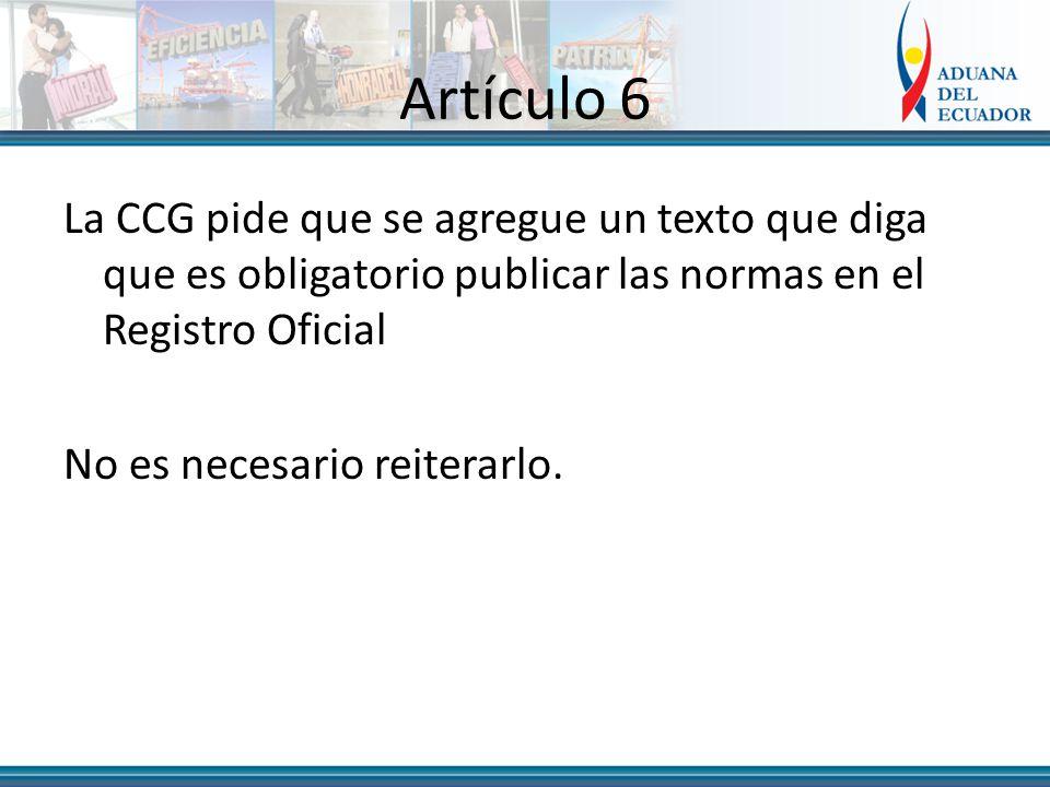 Artículo 6 La CCG pide que se agregue un texto que diga que es obligatorio publicar las normas en el Registro Oficial No es necesario reiterarlo.