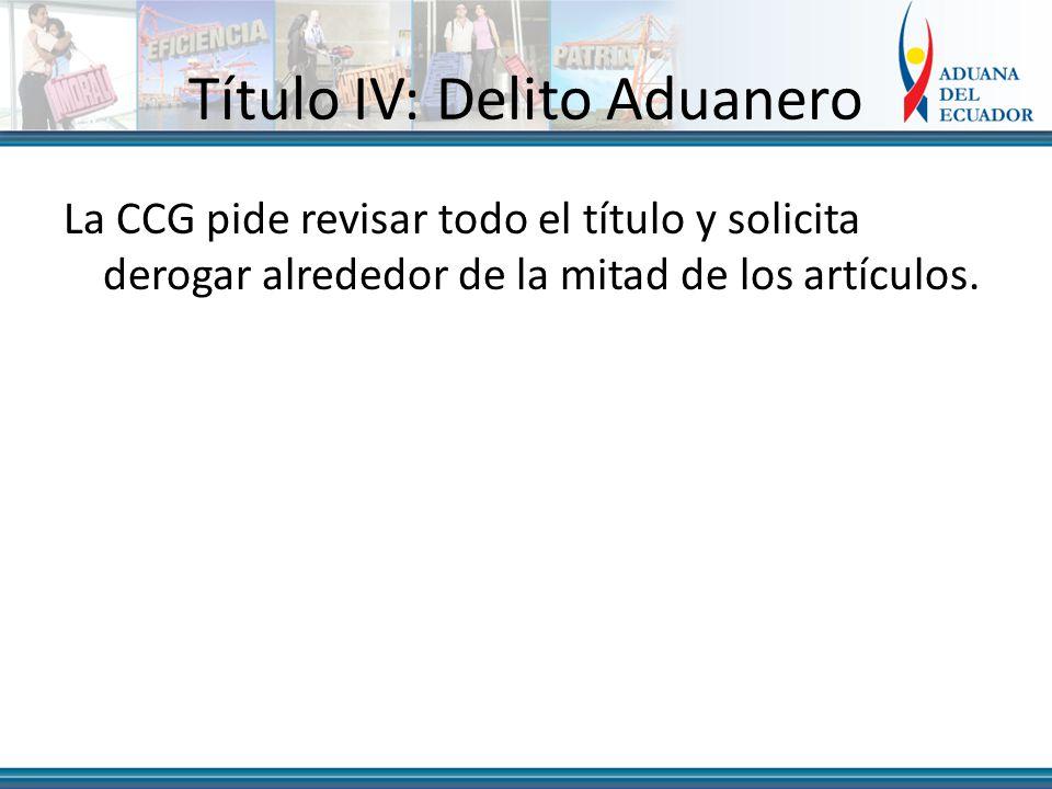 Título IV: Delito Aduanero La CCG pide revisar todo el título y solicita derogar alrededor de la mitad de los artículos.