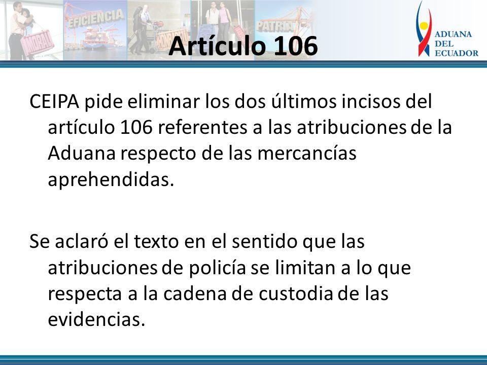 Artículo 106 CEIPA pide eliminar los dos últimos incisos del artículo 106 referentes a las atribuciones de la Aduana respecto de las mercancías aprehendidas.