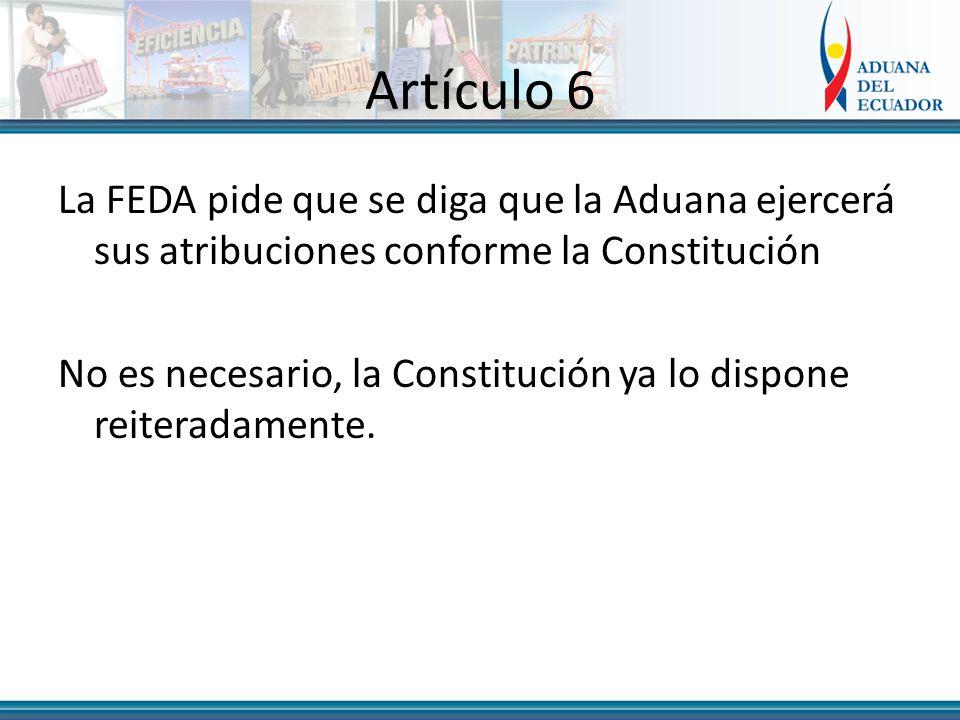 Artículo 6 La FEDA pide que se diga que la Aduana ejercerá sus atribuciones conforme la Constitución No es necesario, la Constitución ya lo dispone reiteradamente.
