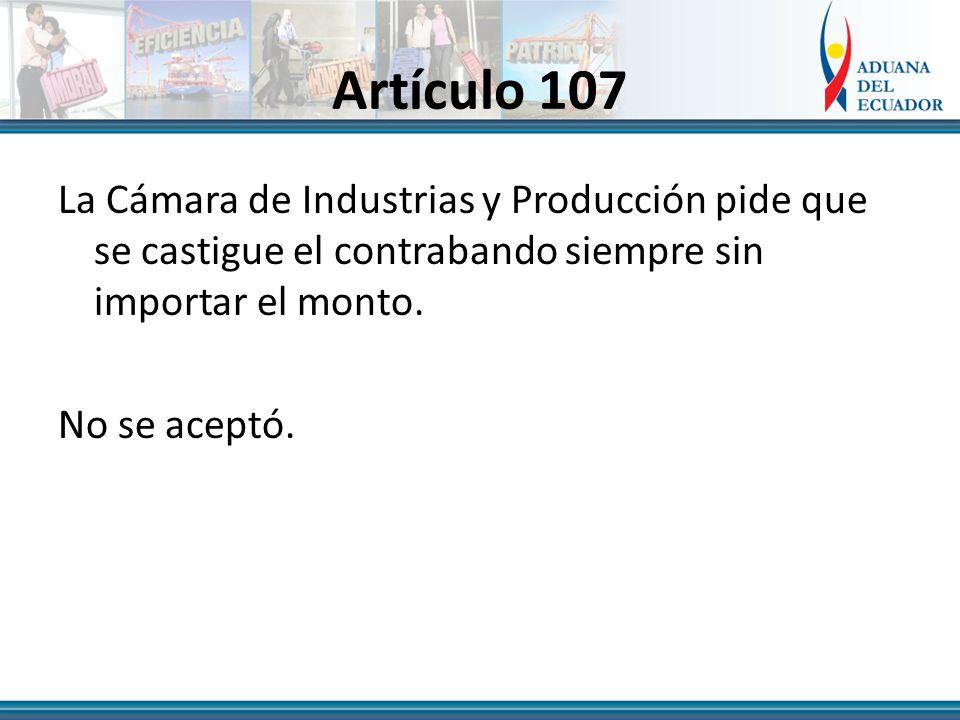 Artículo 107 La Cámara de Industrias y Producción pide que se castigue el contrabando siempre sin importar el monto.