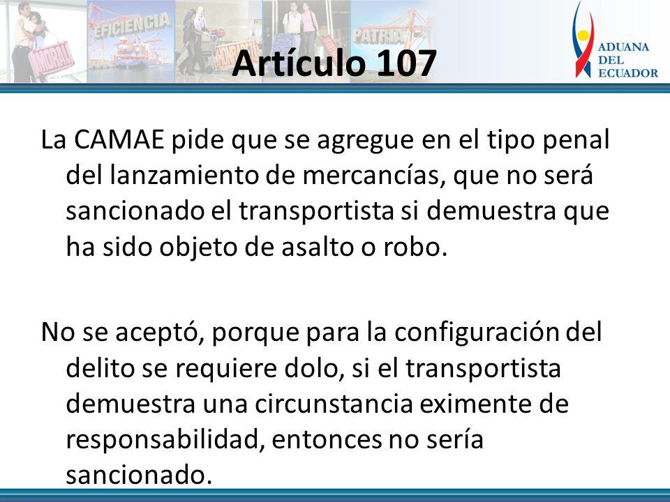 Artículo 107 La CAMAE pide que se agregue en el tipo penal del lanzamiento de mercancías, que no será sancionado el transportista si demuestra que ha sido objeto de asalto o robo.