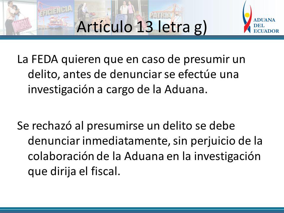 Artículo 13 letra g) La FEDA quieren que en caso de presumir un delito, antes de denunciar se efectúe una investigación a cargo de la Aduana.