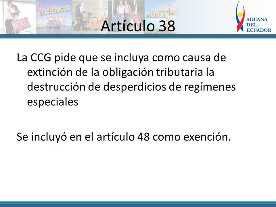 Artículo 38 La CCG pide que se incluya como causa de extinción de la obligación tributaria la destrucción de desperdicios de regímenes especiales Se incluyó en el artículo 48 como exención.