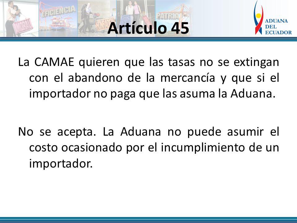 Artículo 45 La CAMAE quieren que las tasas no se extingan con el abandono de la mercancía y que si el importador no paga que las asuma la Aduana.