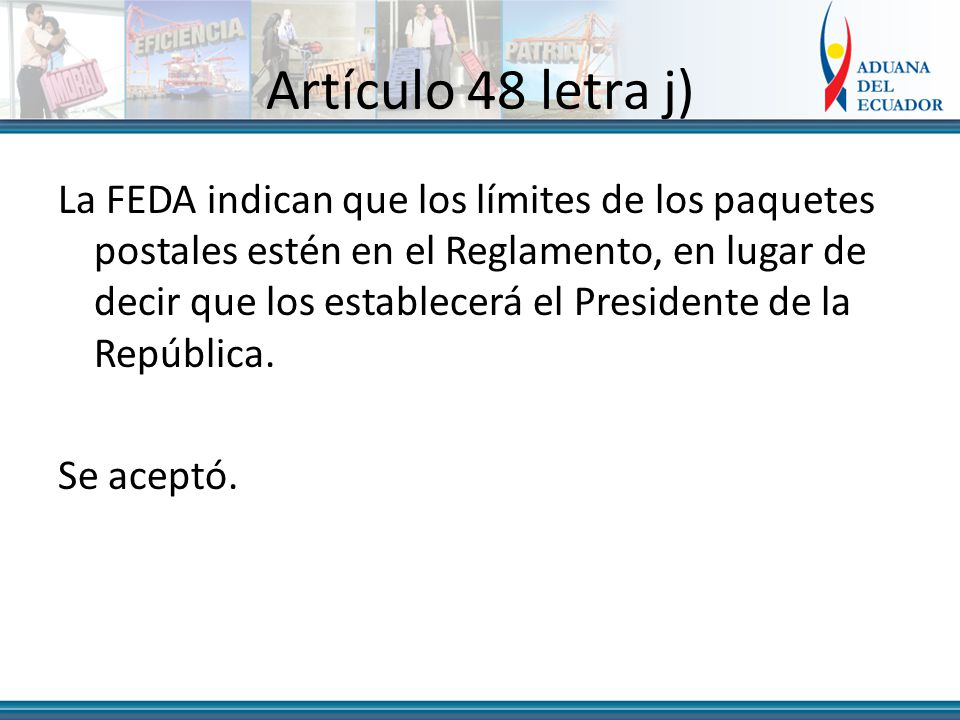 Artículo 48 letra j) La FEDA indican que los límites de los paquetes postales estén en el Reglamento, en lugar de decir que los establecerá el Presidente de la República.