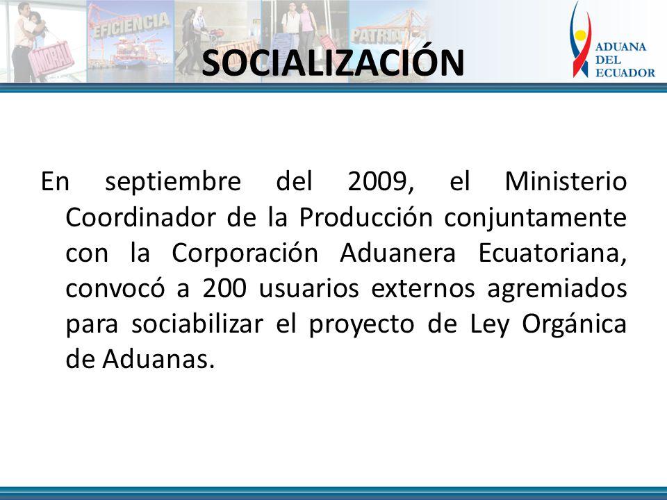 SOCIALIZACIÓN En septiembre del 2009, el Ministerio Coordinador de la Producción conjuntamente con la Corporación Aduanera Ecuatoriana, convocó a 200 usuarios externos agremiados para sociabilizar el proyecto de Ley Orgánica de Aduanas.