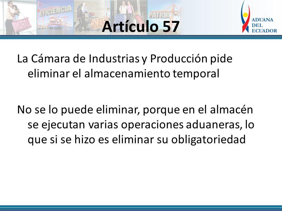 Artículo 57 La Cámara de Industrias y Producción pide eliminar el almacenamiento temporal No se lo puede eliminar, porque en el almacén se ejecutan varias operaciones aduaneras, lo que si se hizo es eliminar su obligatoriedad