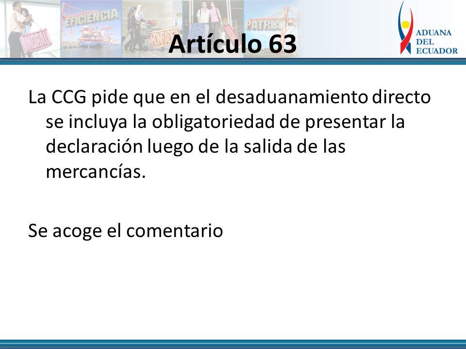 Artículo 63 La CCG pide que en el desaduanamiento directo se incluya la obligatoriedad de presentar la declaración luego de la salida de las mercancías.