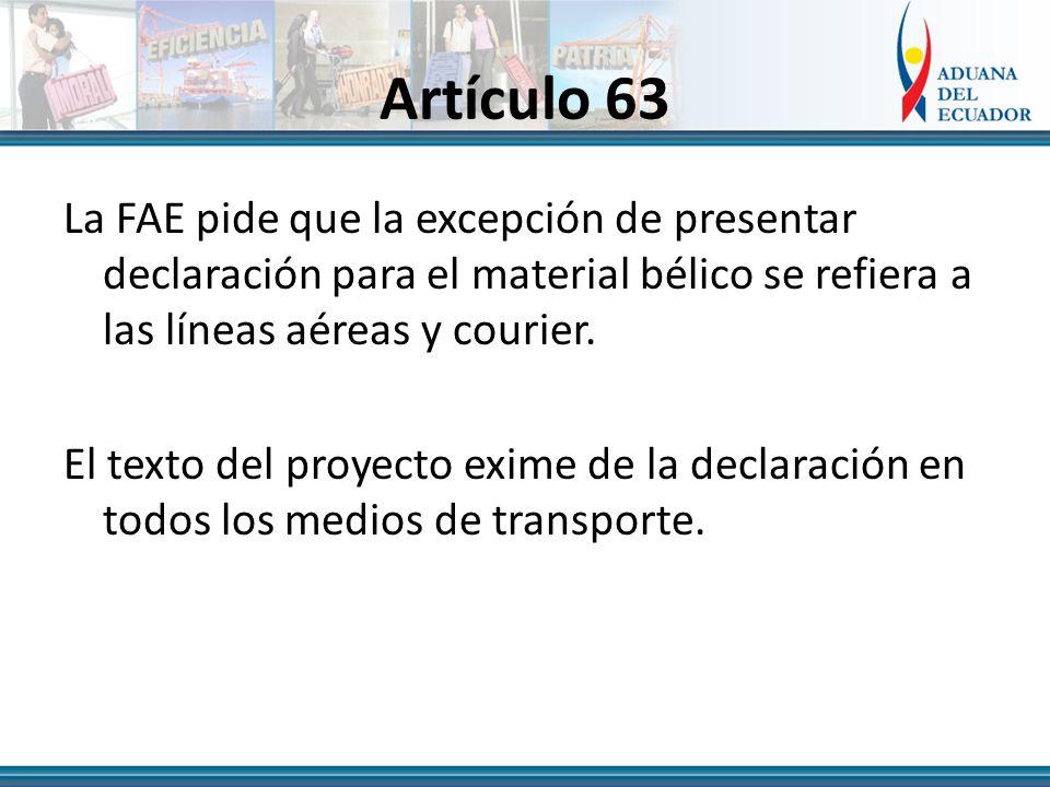 Artículo 63 La FAE pide que la excepción de presentar declaración para el material bélico se refiera a las líneas aéreas y courier.