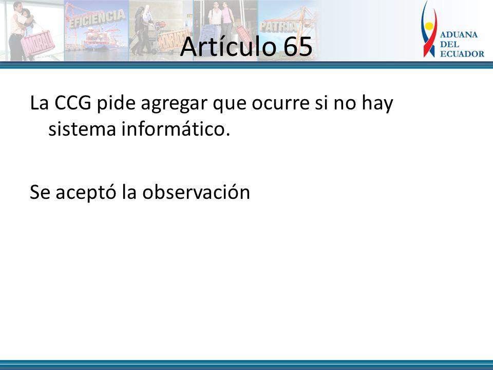 Artículo 65 La CCG pide agregar que ocurre si no hay sistema informático. Se aceptó la observación