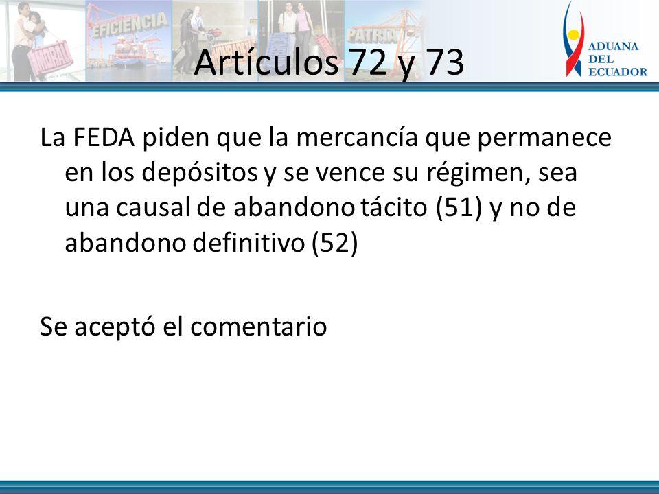 Artículos 72 y 73 La FEDA piden que la mercancía que permanece en los depósitos y se vence su régimen, sea una causal de abandono tácito (51) y no de abandono definitivo (52) Se aceptó el comentario