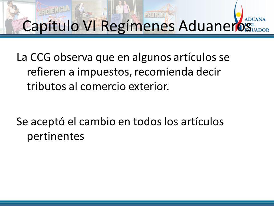 Capítulo VI Regímenes Aduaneros La CCG observa que en algunos artículos se refieren a impuestos, recomienda decir tributos al comercio exterior.