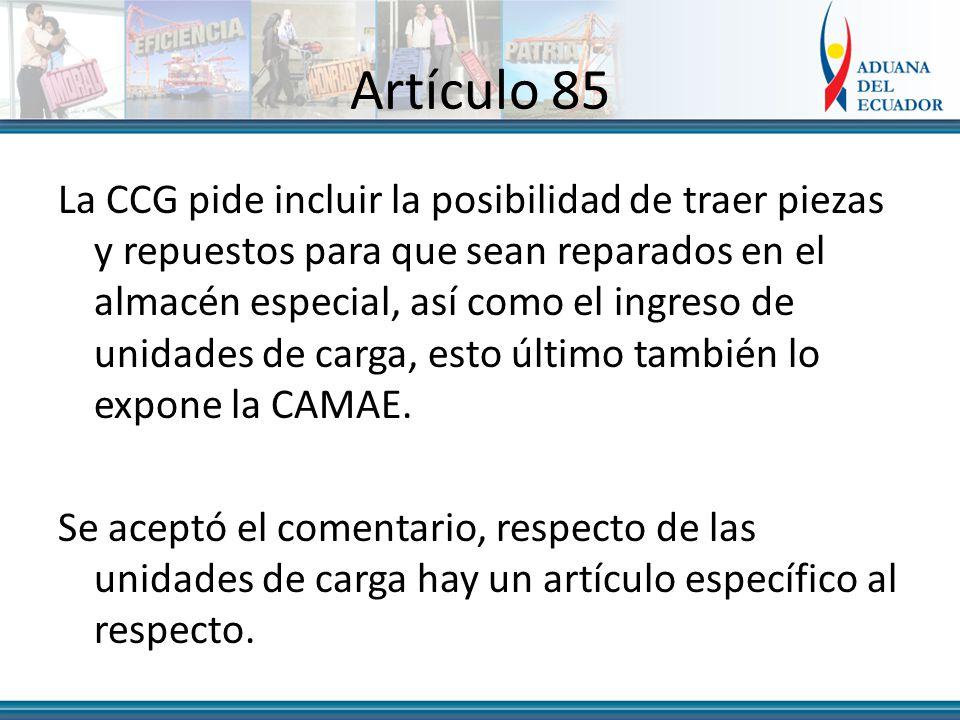 Artículo 85 La CCG pide incluir la posibilidad de traer piezas y repuestos para que sean reparados en el almacén especial, así como el ingreso de unidades de carga, esto último también lo expone la CAMAE.