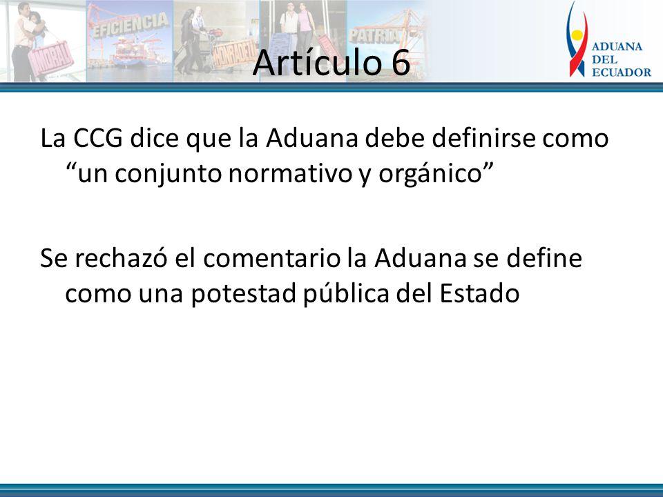 Artículo 6 La CCG dice que la Aduana debe definirse como un conjunto normativo y orgánico Se rechazó el comentario la Aduana se define como una potestad pública del Estado