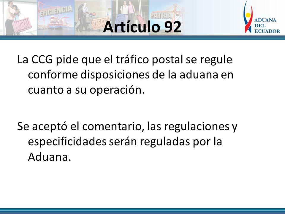 Artículo 92 La CCG pide que el tráfico postal se regule conforme disposiciones de la aduana en cuanto a su operación.