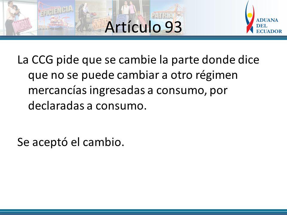 Artículo 93 La CCG pide que se cambie la parte donde dice que no se puede cambiar a otro régimen mercancías ingresadas a consumo, por declaradas a consumo.