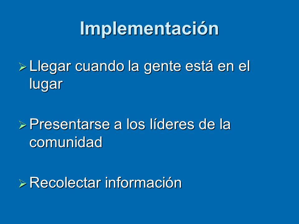 Implementación  Llegar cuando la gente está en el lugar  Presentarse a los líderes de la comunidad  Recolectar información