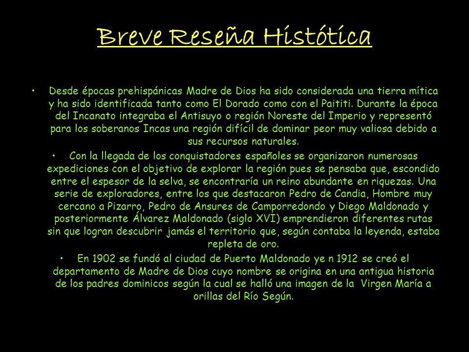 Breve Reseña Histótica Desde épocas prehispánicas Madre de Dios ha sido considerada una tierra mítica y ha sido identificada tanto como El Dorado como con el Paititi.