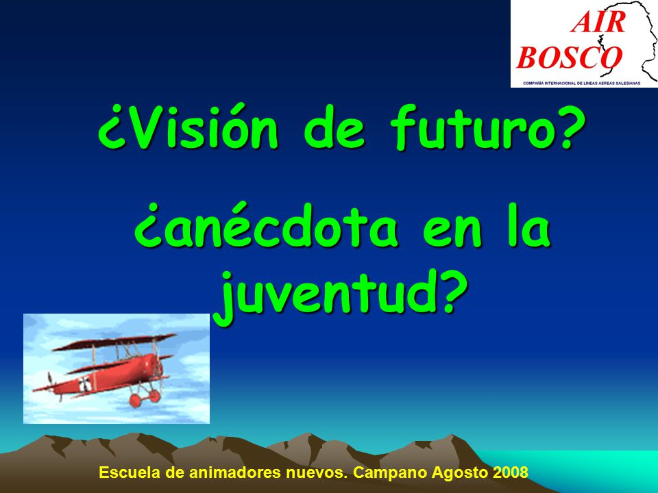 ¿Visión de futuro ¿anécdota en la juventud Escuela de animadores nuevos. Campano Agosto 2008