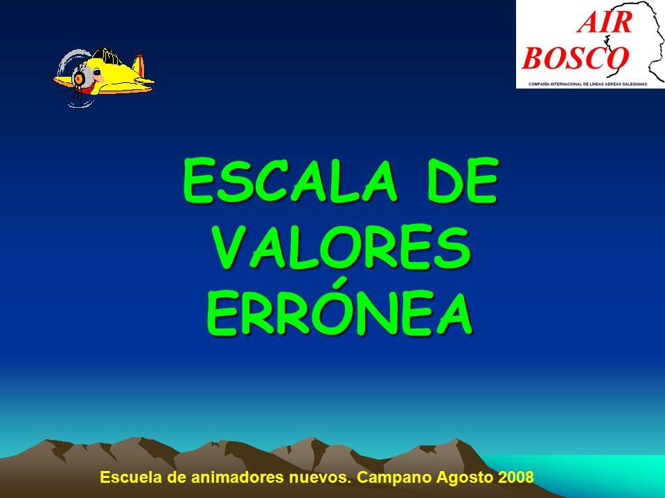 ESCALA DE VALORES ERRÓNEA Escuela de animadores nuevos. Campano Agosto 2008