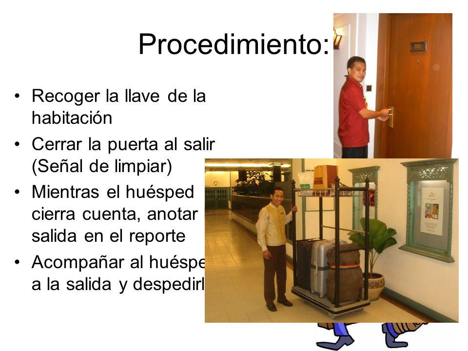 Procedimiento: Recoger la llave de la habitación Cerrar la puerta al salir (Señal de limpiar) Mientras el huésped cierra cuenta, anotar la salida en el reporte Acompañar al huésped a la salida y despedirlo
