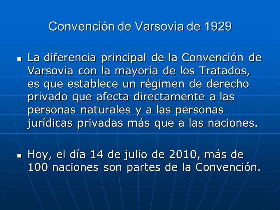 Convención de Varsovia de 1929 La diferencia principal de la Convención de Varsovia con la mayoría de los Tratados, es que establece un régimen de derecho privado que afecta directamente a las personas naturales y a las personas jurídicas privadas más que a las naciones.