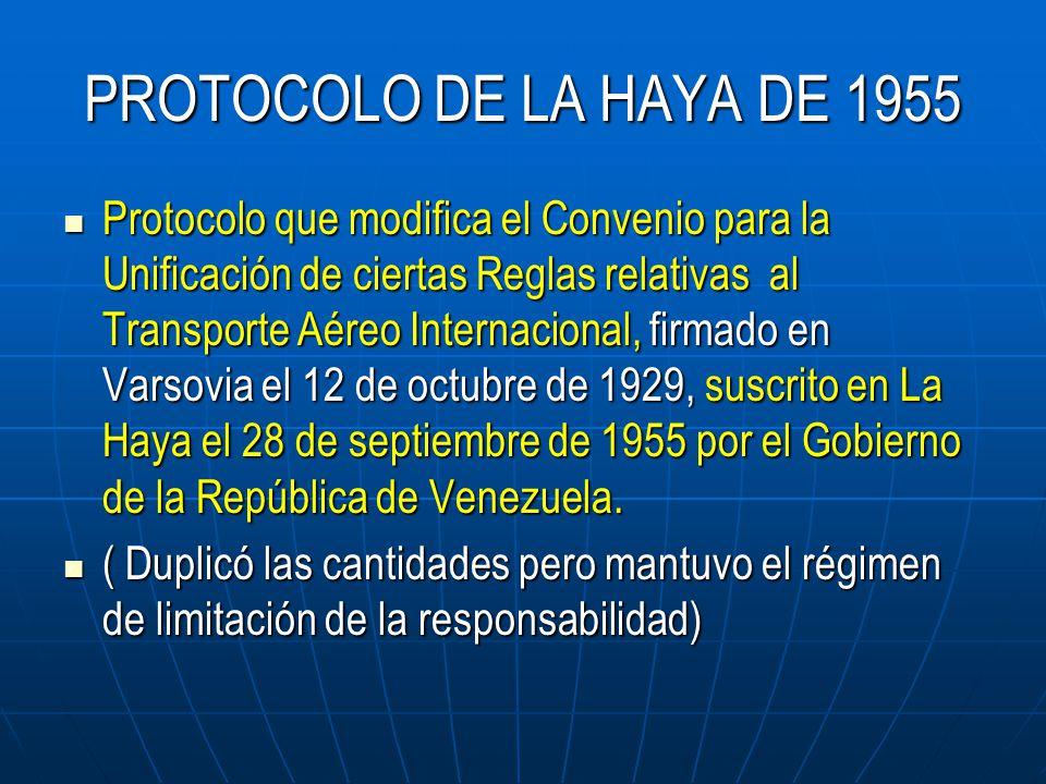 PROTOCOLO DE LA HAYA DE 1955 Protocolo que modifica el Convenio para la Unificación de ciertas Reglas relativas al Transporte Aéreo Internacional, firmado en Varsovia el 12 de octubre de 1929, suscrito en La Haya el 28 de septiembre de 1955 por el Gobierno de la República de Venezuela.