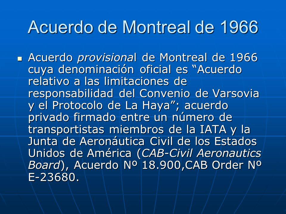Acuerdo de Montreal de 1966 Acuerdo provisional de Montreal de 1966 cuya denominación oficial es Acuerdo relativo a las limitaciones de responsabilidad del Convenio de Varsovia y el Protocolo de La Haya ; acuerdo privado firmado entre un número de transportistas miembros de la IATA y la Junta de Aeronáutica Civil de los Estados Unidos de América (CAB-Civil Aeronautics Board), Acuerdo Nº 18.900,CAB Order Nº E-23680.