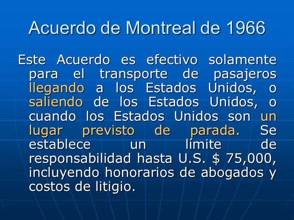 Acuerdo de Montreal de 1966 Este Acuerdo es efectivo solamente para el transporte de pasajeros llegando a los Estados Unidos, o saliendo de los Estados Unidos, o cuando los Estados Unidos son un lugar previsto de parada.
