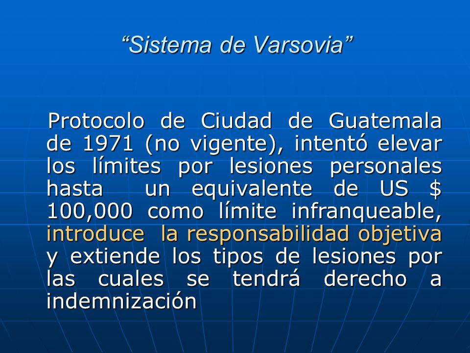 Sistema de Varsovia Protocolo de Ciudad de Guatemala de 1971 (no vigente), intentó elevar los límites por lesiones personales hasta un equivalente de US $ 100,000 como límite infranqueable, introduce la responsabilidad objetiva y extiende los tipos de lesiones por las cuales se tendrá derecho a indemnización Protocolo de Ciudad de Guatemala de 1971 (no vigente), intentó elevar los límites por lesiones personales hasta un equivalente de US $ 100,000 como límite infranqueable, introduce la responsabilidad objetiva y extiende los tipos de lesiones por las cuales se tendrá derecho a indemnización