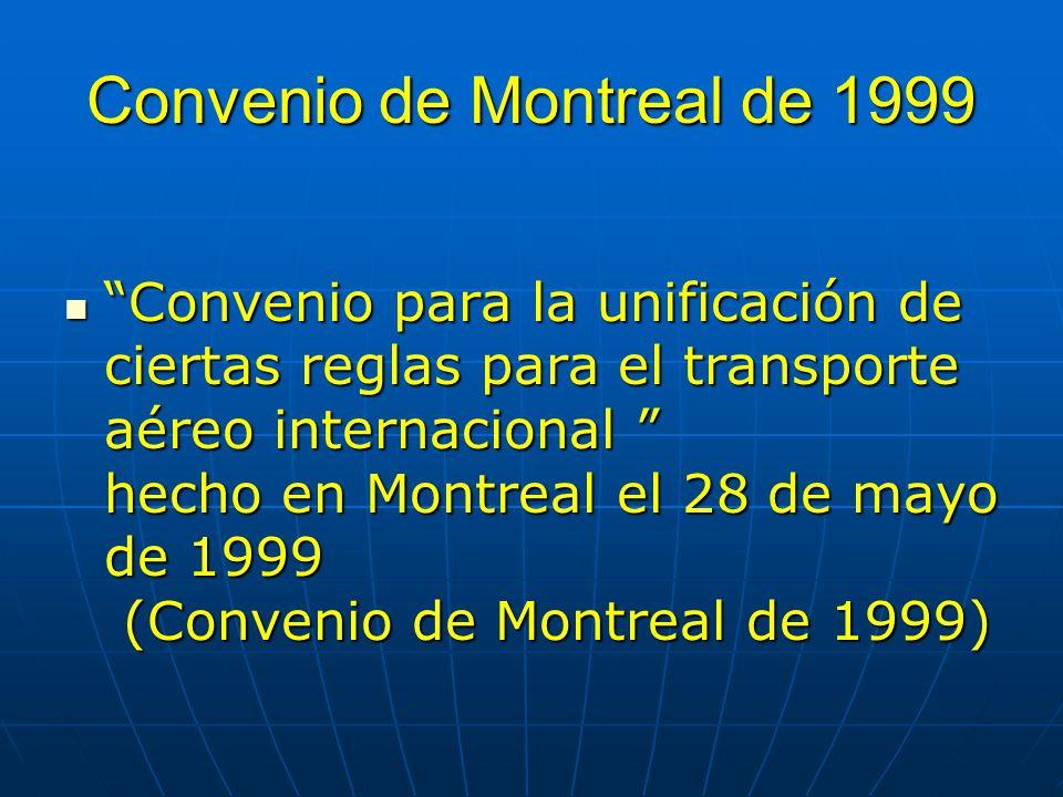 Convenio de Montreal de 1999 Convenio para la unificación de ciertas reglas para el transporte aéreo internacional hecho en Montreal el 28 de mayo de 1999 (Convenio de Montreal de 1999) Convenio para la unificación de ciertas reglas para el transporte aéreo internacional hecho en Montreal el 28 de mayo de 1999 (Convenio de Montreal de 1999)