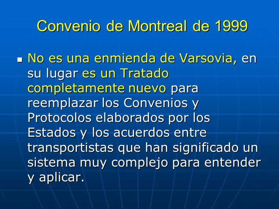 Convenio de Montreal de 1999 No es una enmienda de Varsovia, en su lugar es un Tratado completamente nuevo para reemplazar los Convenios y Protocolos elaborados por los Estados y los acuerdos entre transportistas que han significado un sistema muy complejo para entender y aplicar.