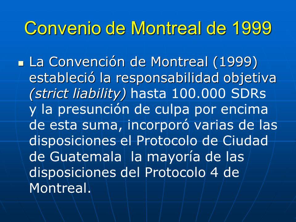 Convenio de Montreal de 1999 La Convención de Montreal (1999) estableció la responsabilidad objetiva (strict liability) La Convención de Montreal (1999) estableció la responsabilidad objetiva (strict liability) hasta 100.000 SDRs y la presunción de culpa por encima de esta suma, incorporó varias de las disposiciones el Protocolo de Ciudad de Guatemala la mayoría de las disposiciones del Protocolo 4 de Montreal.