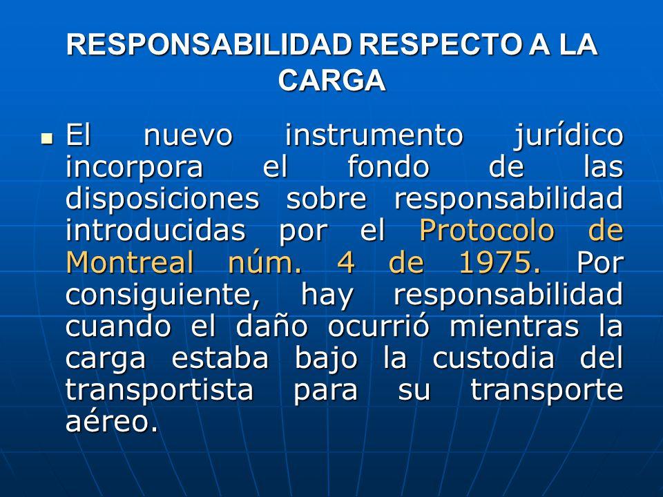 RESPONSABILIDAD RESPECTO A LA CARGA El nuevo instrumento jurídico incorpora el fondo de las disposiciones sobre responsabilidad introducidas por el Protocolo de Montreal núm.