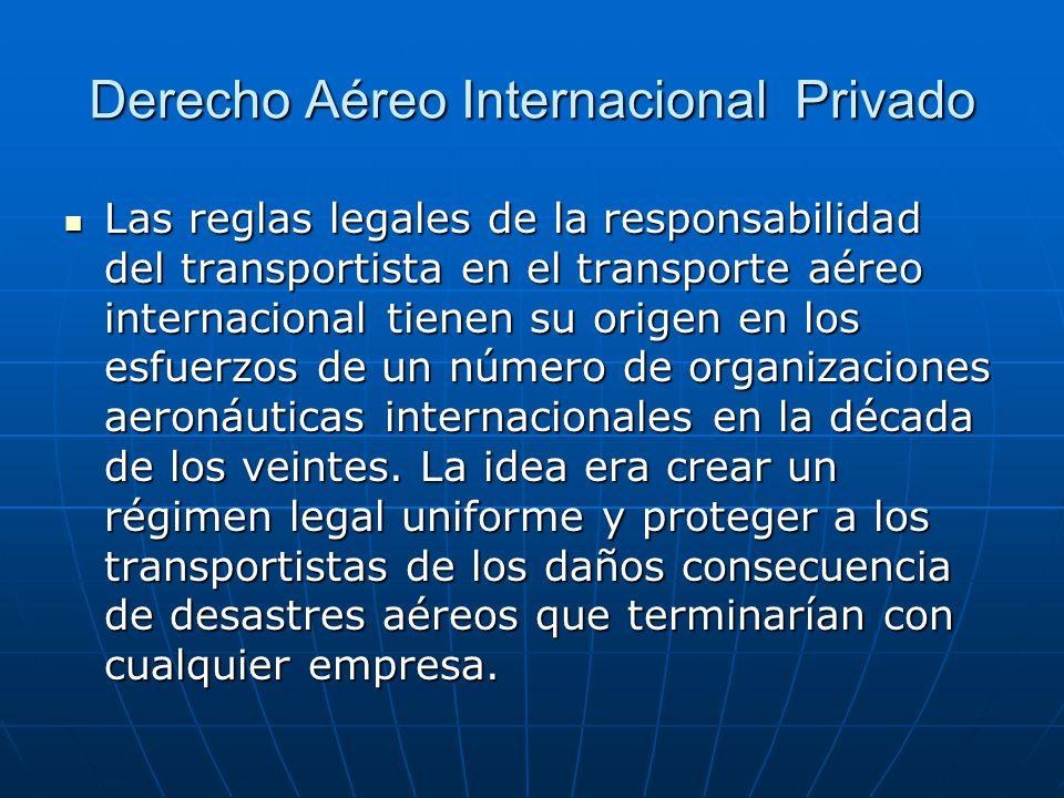 Derecho Aéreo Internacional Privado Las reglas legales de la responsabilidad del transportista en el transporte aéreo internacional tienen su origen en los esfuerzos de un número de organizaciones aeronáuticas internacionales en la década de los veintes.