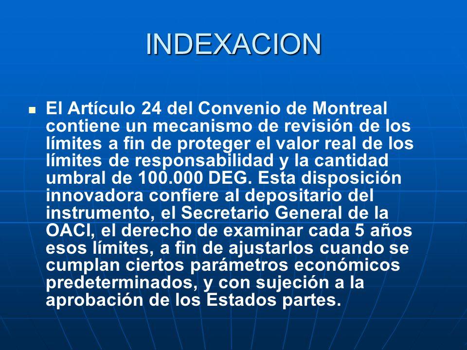 INDEXACION El Artículo 24 del Convenio de Montreal contiene un mecanismo de revisión de los límites a fin de proteger el valor real de los límites de responsabilidad y la cantidad umbral de 100.000 DEG.