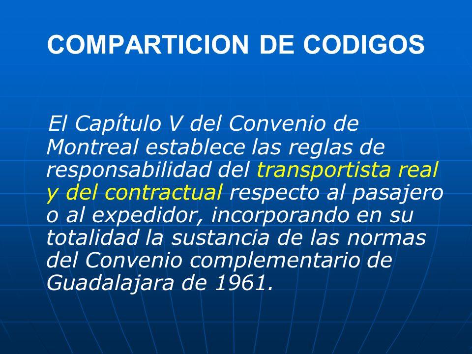 COMPARTICION DE CODIGOS El Capítulo V del Convenio de Montreal establece las reglas de responsabilidad del transportista real y del contractual respecto al pasajero o al expedidor, incorporando en su totalidad la sustancia de las normas del Convenio complementario de Guadalajara de 1961.