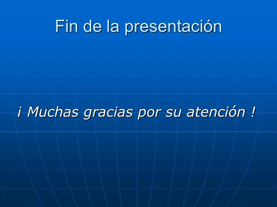 Fin de la presentación ¡ Muchas gracias por su atención !