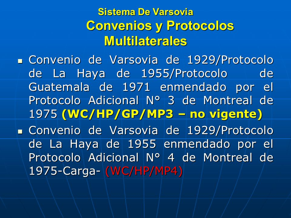 Sistema De Varsovia Convenios y Protocolos Multilaterales Convenio de Varsovia de 1929/Protocolo de La Haya de 1955/Protocolo de Guatemala de 1971 enmendado por el Protocolo Adicional N° 3 de Montreal de 1975 (WC/HP/GP/MP3 – no vigente) Convenio de Varsovia de 1929/Protocolo de La Haya de 1955/Protocolo de Guatemala de 1971 enmendado por el Protocolo Adicional N° 3 de Montreal de 1975 (WC/HP/GP/MP3 – no vigente) Convenio de Varsovia de 1929/Protocolo de La Haya de 1955 enmendado por el Protocolo Adicional N° 4 de Montreal de 1975-Carga- (WC/HP/MP4) Convenio de Varsovia de 1929/Protocolo de La Haya de 1955 enmendado por el Protocolo Adicional N° 4 de Montreal de 1975-Carga- (WC/HP/MP4)