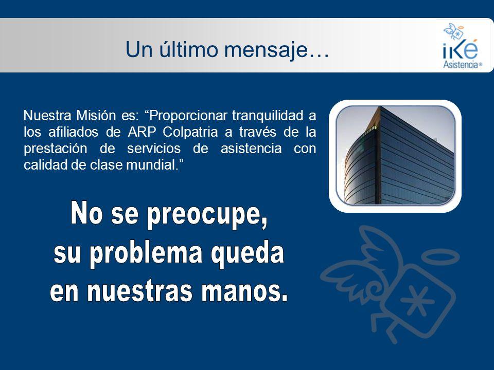 Un último mensaje… Nuestra Misión es: Proporcionar tranquilidad a los afiliados de ARP Colpatria a través de la prestación de servicios de asistencia con calidad de clase mundial.