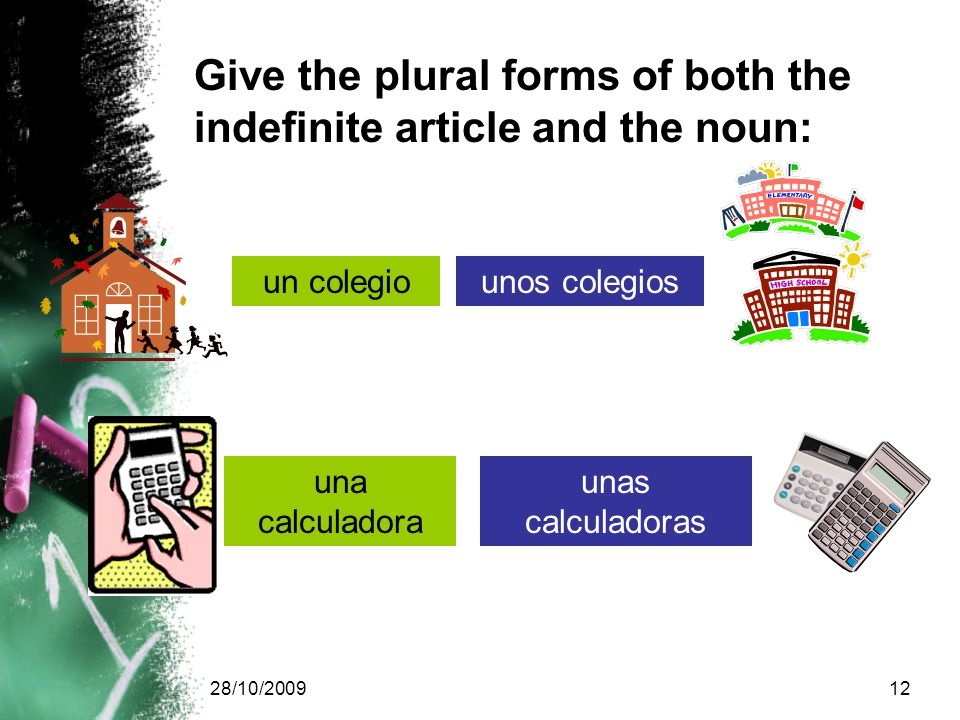 28/10/200912 un colegiounos colegios una calculadora unas calculadoras Give the plural forms of both the indefinite article and the noun: