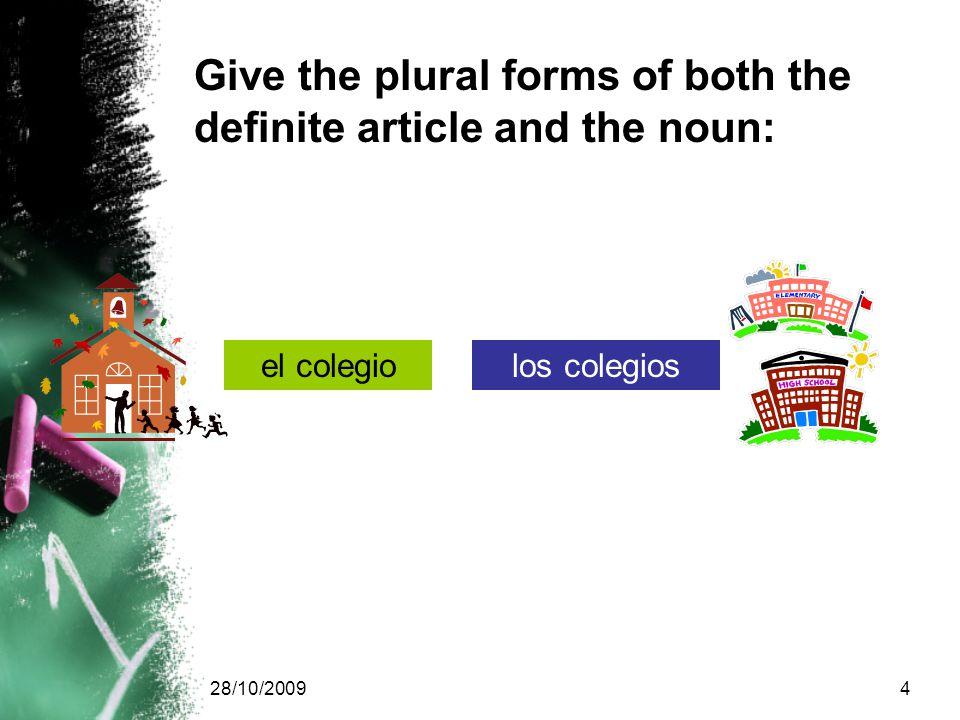 28/10/20094 Give the plural forms of both the definite article and the noun: el colegiolos colegios