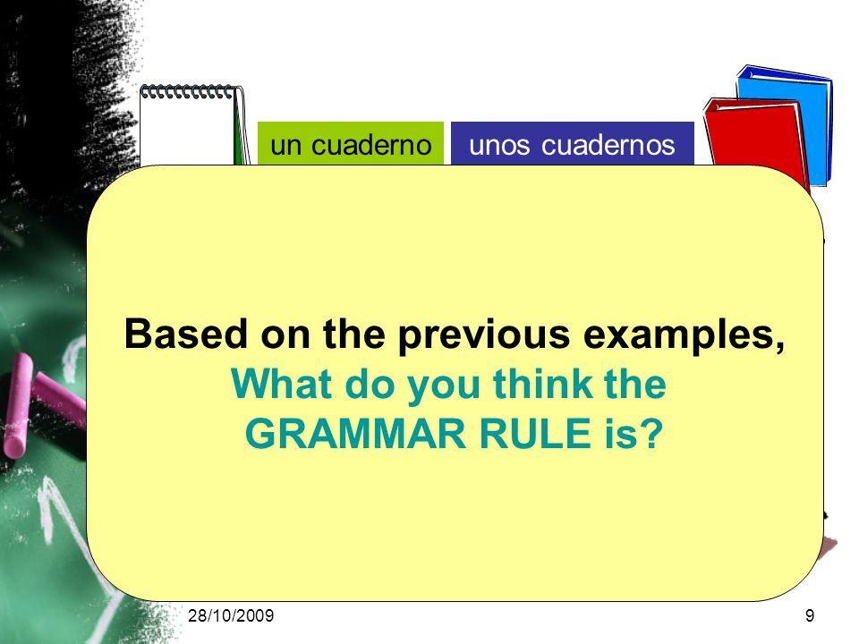 28/10/20099 un cuadernounos cuadernos un bolígrafounos bolígrafos un librounos libros Based on the previous examples, What do you think the GRAMMAR RULE is