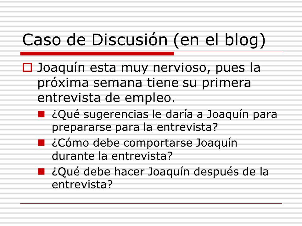 Caso de Discusión (en el blog)  Joaquín esta muy nervioso, pues la próxima semana tiene su primera entrevista de empleo.