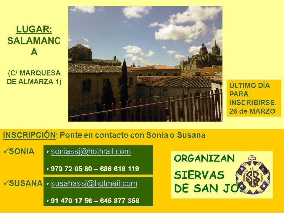 INSCRIPCIÓN: Ponte en contacto con Sonia o Susana ORGANIZAN SIERVAS DE SAN JOSÉ ÚLTIMO DÍA PARA INSCRIBIRSE, 26 de MARZO LUGAR: SALAMANC A (C/ MARQUESA DE ALMARZA 1) soniassj@hotmail.com 979 72 05 80 – 686 618 119 SONIA susanassj@hotmail.com 91 470 17 56 – 645 877 358 SUSANA