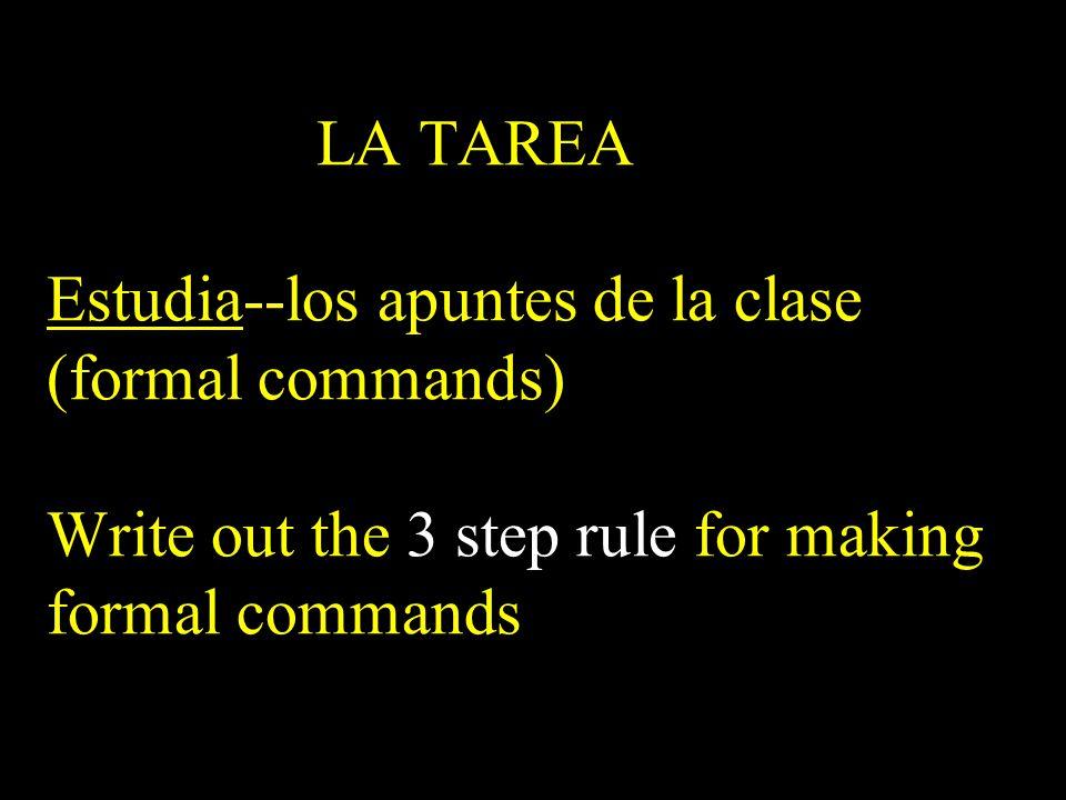 LA TAREA Estudia--los apuntes de la clase (formal commands) Write out the 3 step rule for making formal commands