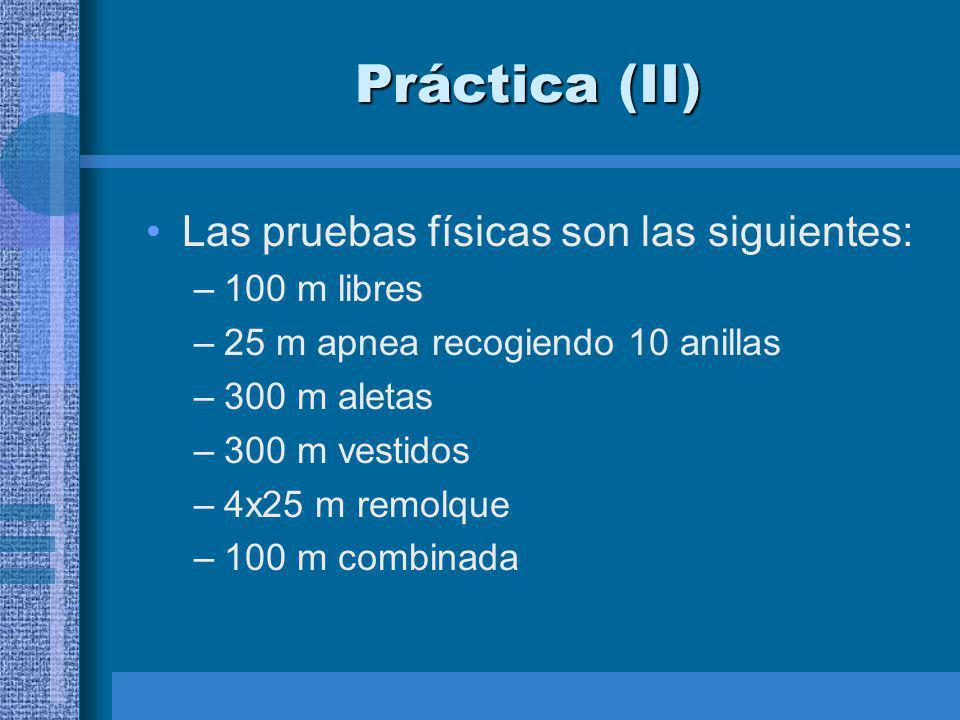 Práctica (II) Las pruebas físicas son las siguientes: –100 m libres –25 m apnea recogiendo 10 anillas –300 m aletas –300 m vestidos –4x25 m remolque –100 m combinada