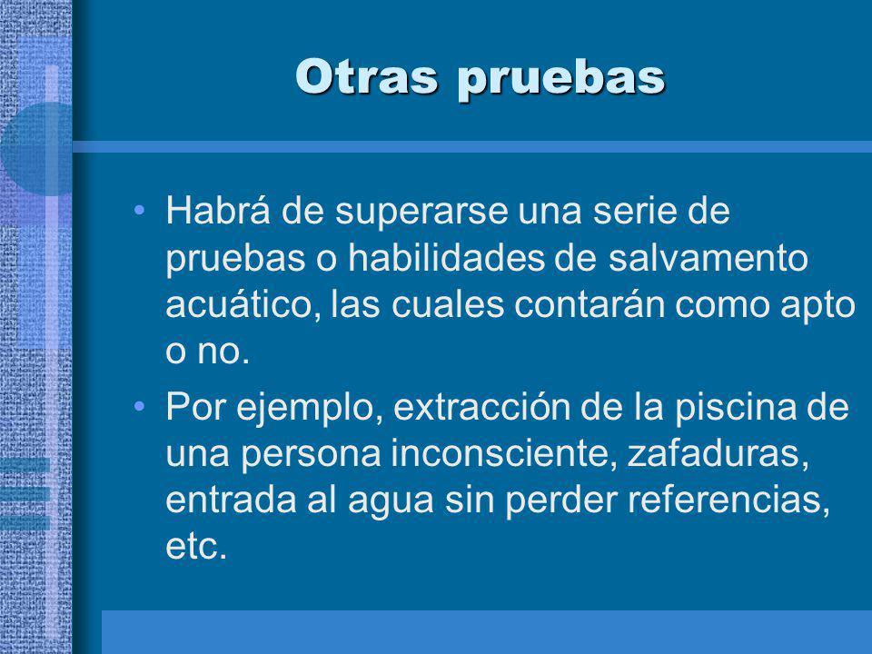Otras pruebas Habrá de superarse una serie de pruebas o habilidades de salvamento acuático, las cuales contarán como apto o no.